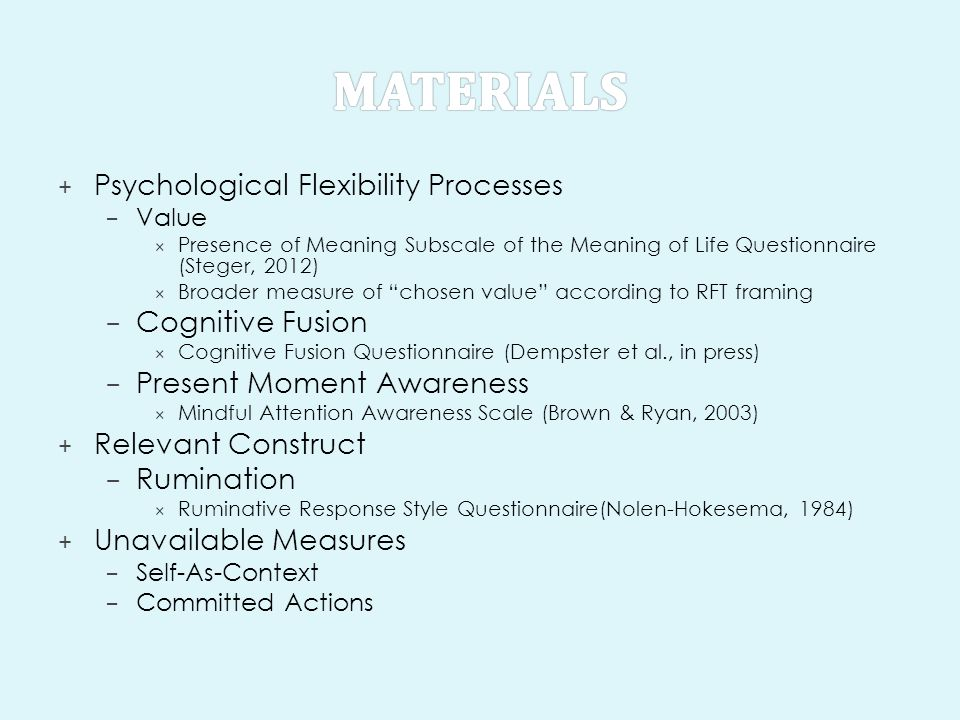 + Psychological Flexibility Processes – Value  Presence of Meaning Subscale of the Meaning of Life Questionnaire (Steger, 2012)  Broader measure of