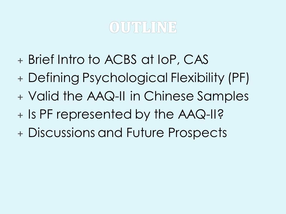 + Brief Intro to ACBS at IoP, CAS + Defining Psychological Flexibility (PF) + Valid the AAQ-II in Chinese Samples + Is PF represented by the AAQ-II? +