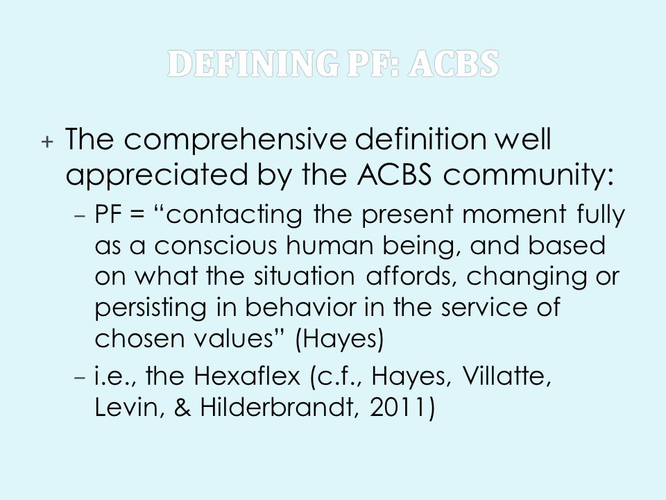 + The comprehensive definition well appreciated by the ACBS community: – PF = contacting the present moment fully as a conscious human being, and based on what the situation affords, changing or persisting in behavior in the service of chosen values (Hayes) – i.e., the Hexaflex (c.f., Hayes, Villatte, Levin, & Hilderbrandt, 2011)