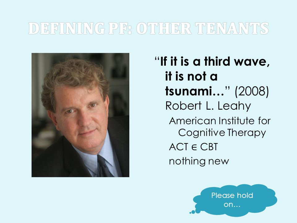 """"""" If it is a third wave, it is not a tsunami… """" (2008) Robert L. Leahy American Institute for Cognitive Therapy ACT ∈ CBT nothing new Please hold on…"""