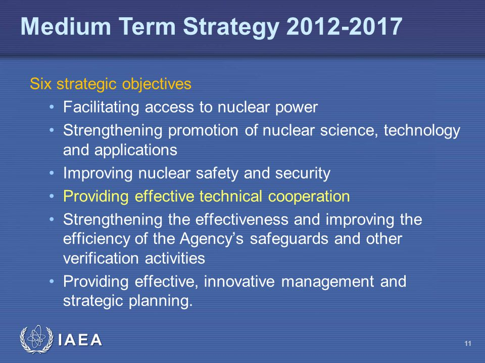 IAEA Six strategic objectives Facilitating access to nuclear power Strengthening promotion of nuclear science, technology and applications Improving n