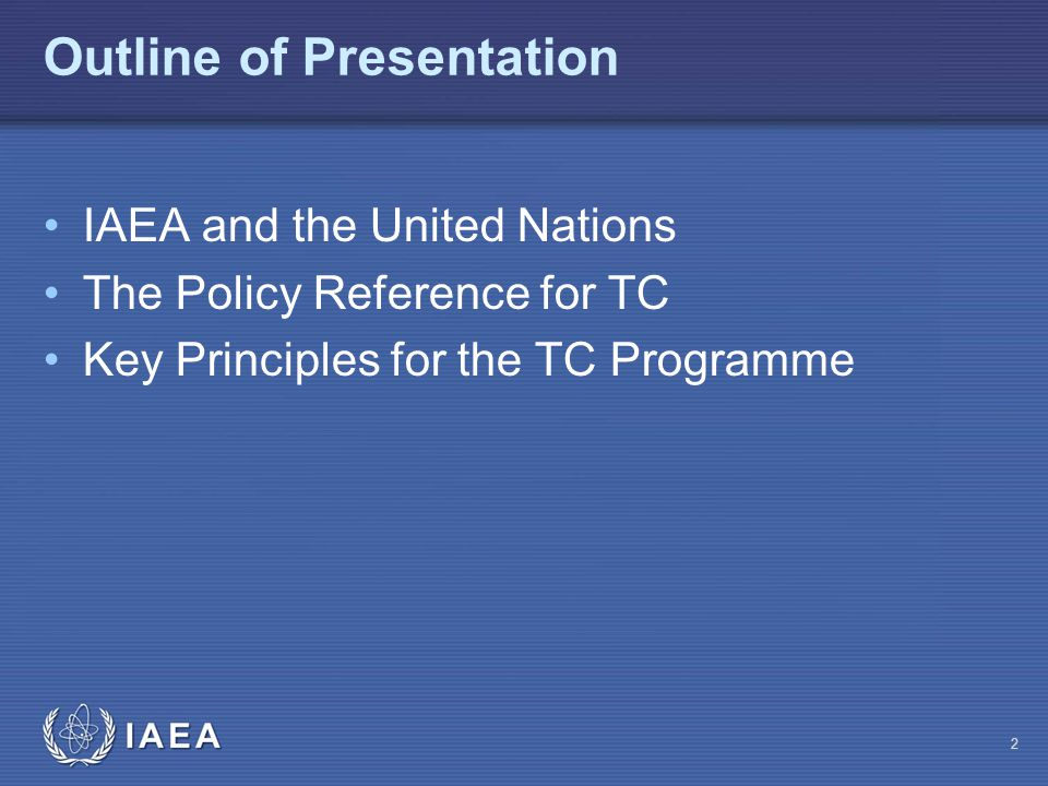 IAEA Outline of Presentation IAEA and the United Nations The Policy Reference for TC Key Principles for the TC Programme 2