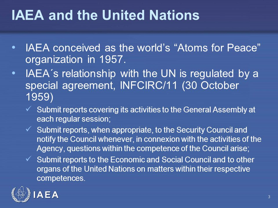 "IAEA IAEA and the United Nations IAEA conceived as the world's ""Atoms for Peace"" organization in 1957. IAEA´s relationship with the UN is regulated by"