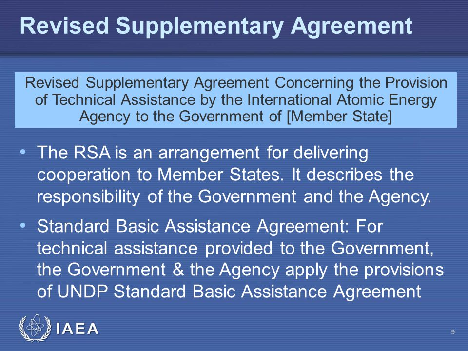 IAEA Revised Supplementary Agreement Revised Supplementary Agreement Concerning the Provision of Technical Assistance by the International Atomic Energy Agency to the Government of [Member State] The RSA is an arrangement for delivering cooperation to Member States.