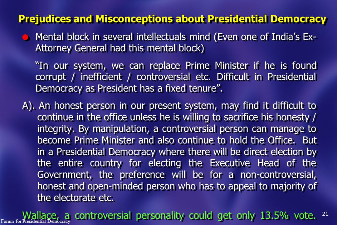 21 l Mental block in several intellectuals mind (Even one of India's Ex- Attorney General had this mental block) In our system, we can replace Prime Minister if he is found corrupt / inefficient / controversial etc.