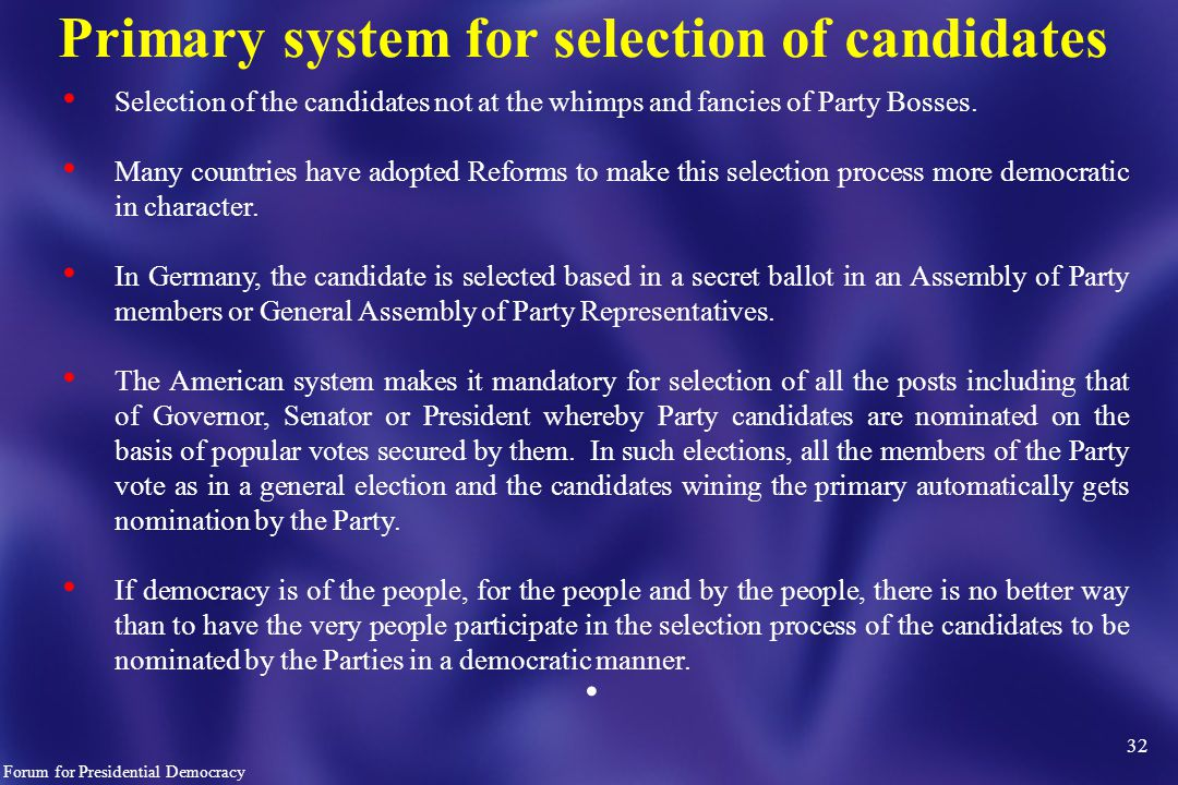 32 Forum for Presidential Democracy Primary system for selection of candidates Selection of the candidates not at the whimps and fancies of Party Bosses.