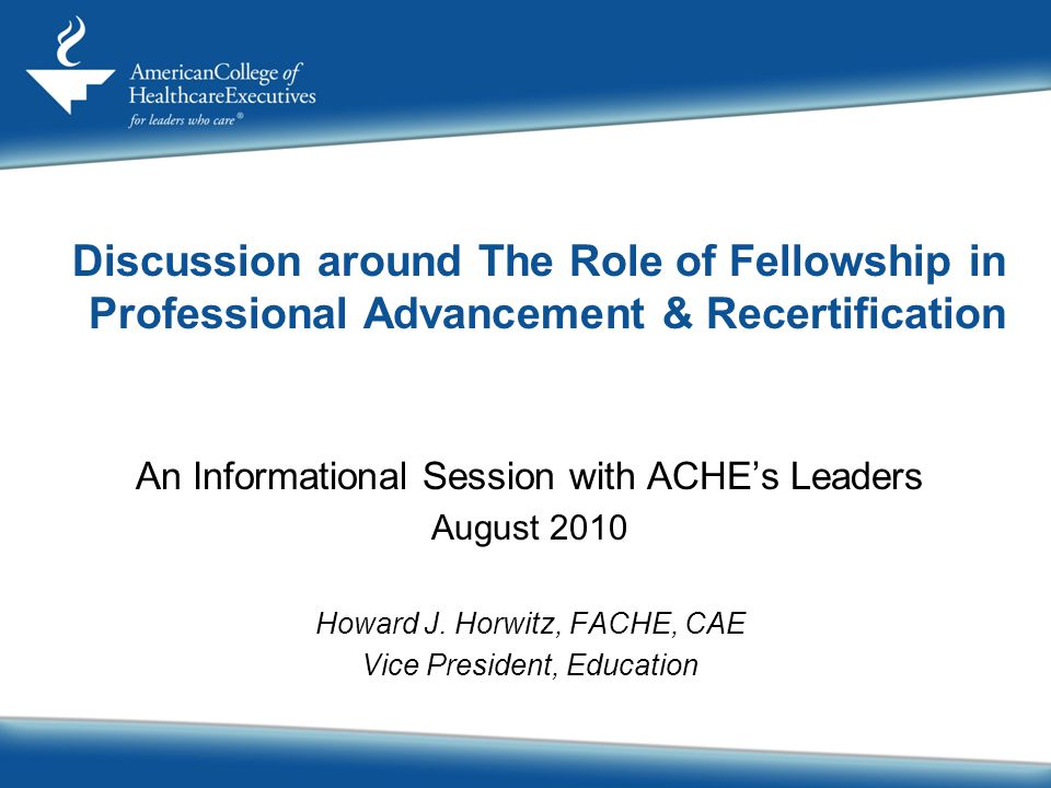 Discussion around The Role of Fellowship in Professional Advancement & Recertification An Informational Session with ACHE's Leaders August 2010 Howard J.