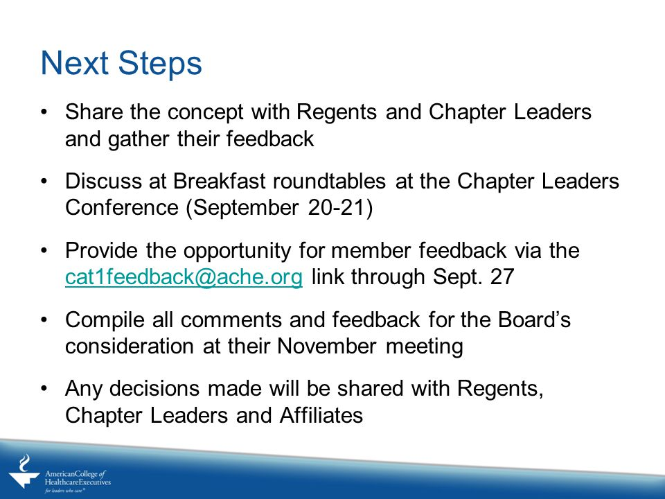 Next Steps Share the concept with Regents and Chapter Leaders and gather their feedback Discuss at Breakfast roundtables at the Chapter Leaders Conference (September 20-21) Provide the opportunity for member feedback via the cat1feedback@ache.org link through Sept.