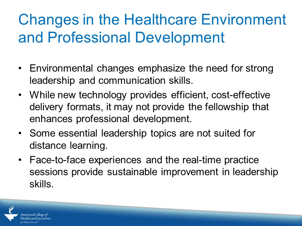 Changes in the Healthcare Environment and Professional Development Environmental changes emphasize the need for strong leadership and communication skills.