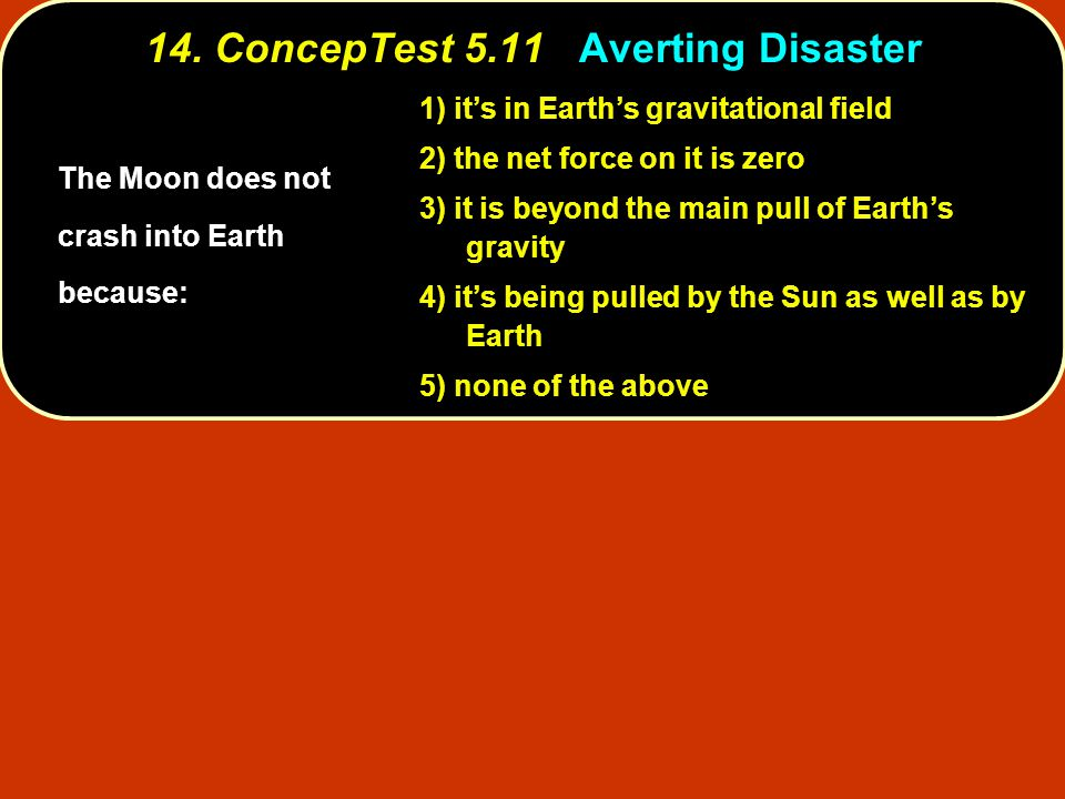 14. ConcepTest 5.11Averting Disaster 14. ConcepTest 5.11 Averting Disaster 1) it's in Earth's gravitational field 2) the net force on it is zero 3) it