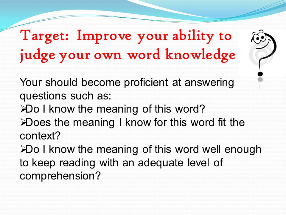 Target: Improve your ability to judge your own word knowledge Your should become proficient at answering questions such as:  Do I know the meaning of this word.