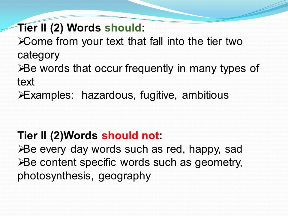 Tier II (2) Words should:  Come from your text that fall into the tier two category  Be words that occur frequently in many types of text  Examples: hazardous, fugitive, ambitious Tier II (2)Words should not:  Be every day words such as red, happy, sad  Be content specific words such as geometry, photosynthesis, geography