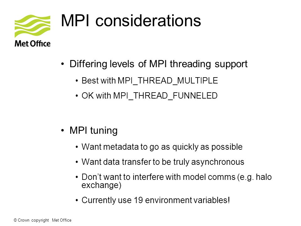 © Crown copyright Met Office MPI considerations Differing levels of MPI threading support Best with MPI_THREAD_MULTIPLE OK with MPI_THREAD_FUNNELED MPI tuning Want metadata to go as quickly as possible Want data transfer to be truly asynchronous Don't want to interfere with model comms (e.g.