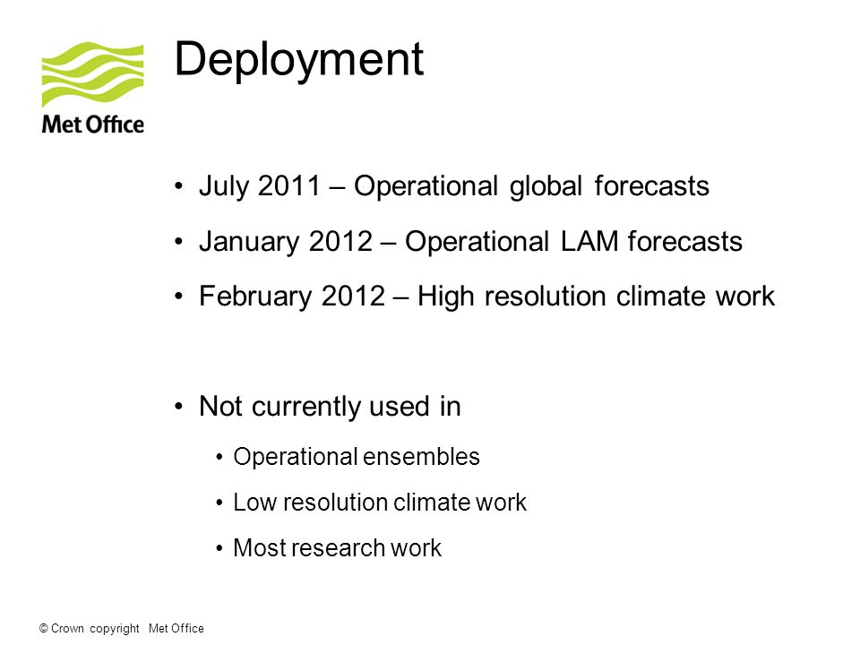 © Crown copyright Met Office Deployment July 2011 – Operational global forecasts January 2012 – Operational LAM forecasts February 2012 – High resolution climate work Not currently used in Operational ensembles Low resolution climate work Most research work