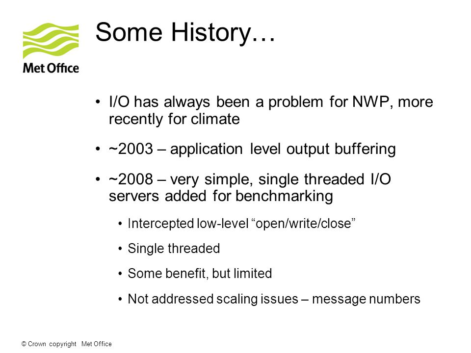 © Crown copyright Met Office Some History… I/O has always been a problem for NWP, more recently for climate ~2003 – application level output buffering ~2008 – very simple, single threaded I/O servers added for benchmarking Intercepted low-level open/write/close Single threaded Some benefit, but limited Not addressed scaling issues – message numbers
