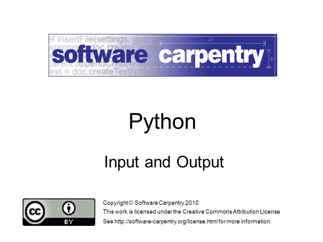 Input and Output Copyright © Software Carpentry 2010 This work is licensed under the Creative Commons Attribution License See   for more information.