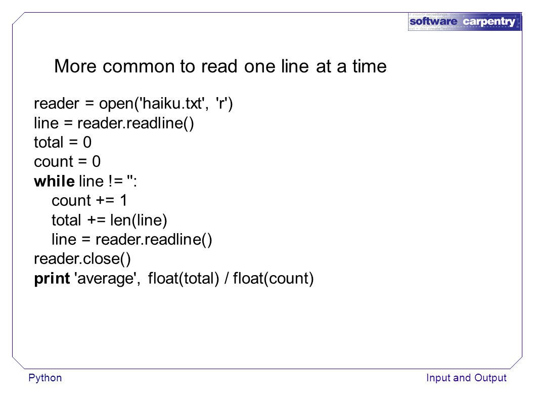 PythonInput and Output More common to read one line at a time reader = open( haiku.txt , r ) line = reader.readline() total = 0 count = 0 while line != : count += 1 total += len(line) line = reader.readline() reader.close() print average , float(total) / float(count)