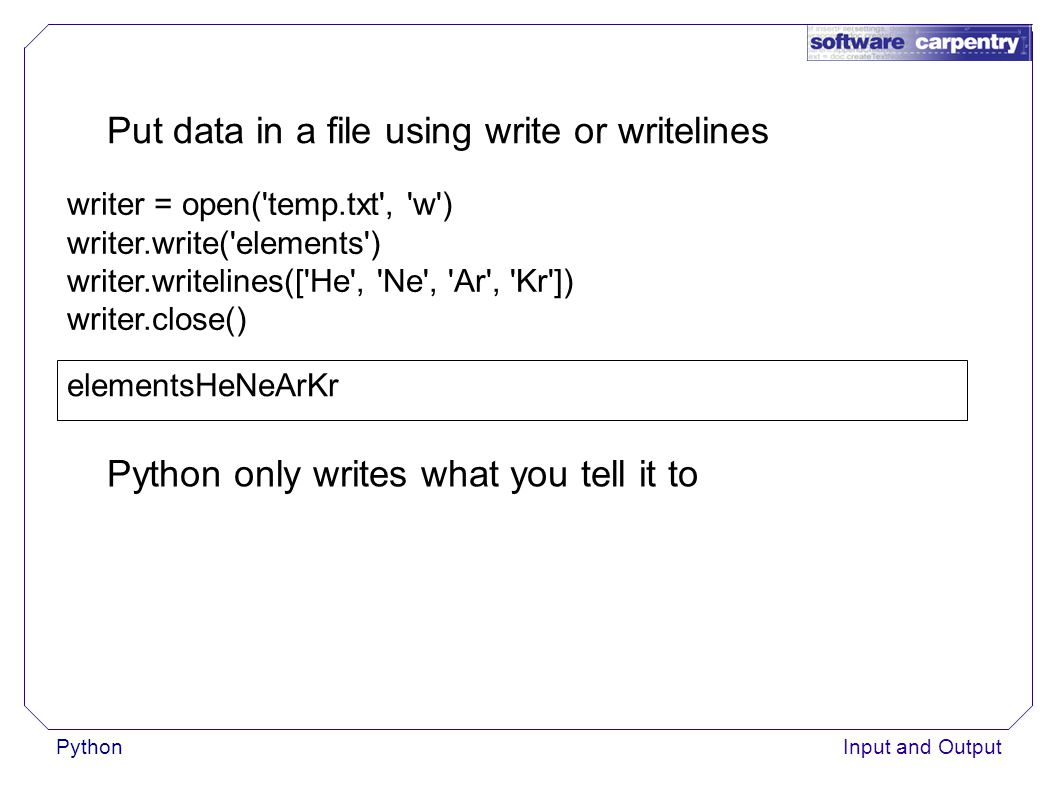PythonInput and Output Put data in a file using write or writelines writer = open( temp.txt , w ) writer.write( elements ) writer.writelines([ He , Ne , Ar , Kr ]) writer.close() elementsHeNeArKr Python only writes what you tell it to