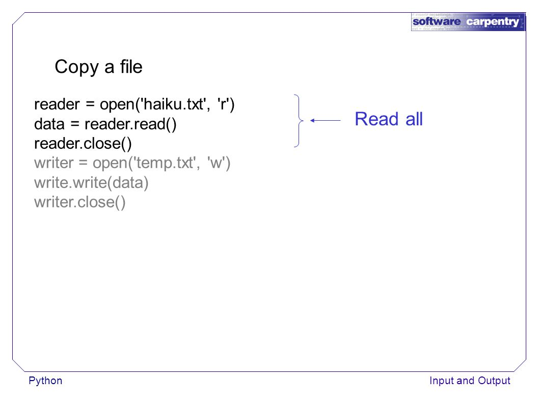PythonInput and Output Copy a file reader = open( haiku.txt , r ) data = reader.read() reader.close() writer = open( temp.txt , w ) write.write(data) writer.close() Read all