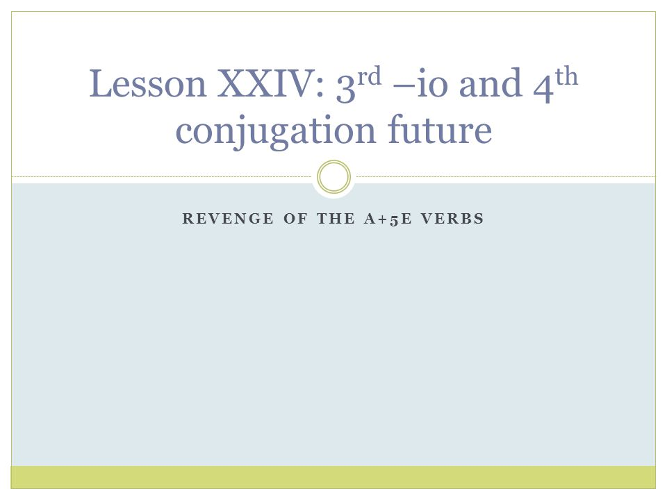 REVENGE OF THE A+5E VERBS Lesson XXIV: 3 rd –io and 4 th conjugation future