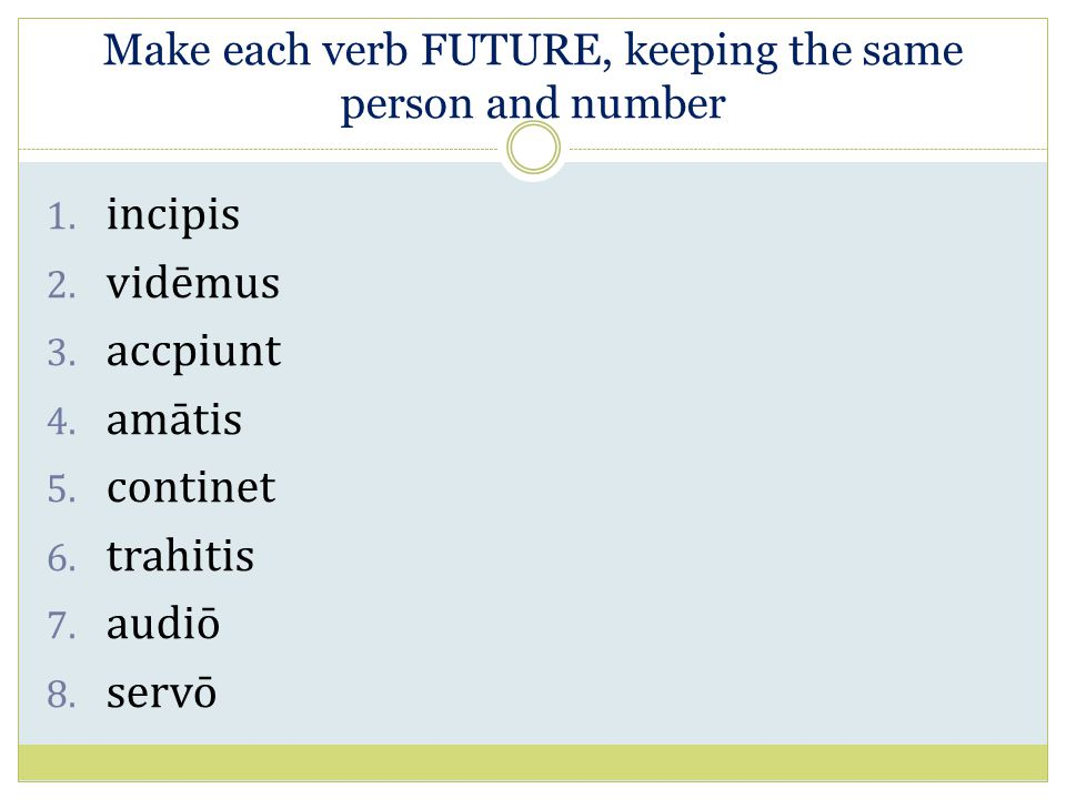 Make each verb FUTURE, keeping the same person and number 1. incipis 2. vidēmus 3. accpiunt 4. amātis 5. continet 6. trahitis 7. audiō 8. servō