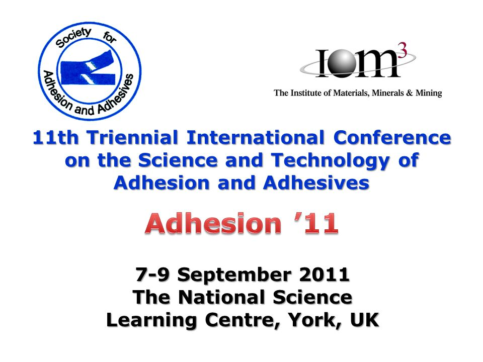11th Triennial International Conference on the Science and Technology of Adhesion and Adhesives 7-9 September 2011 The National Science Learning Centr