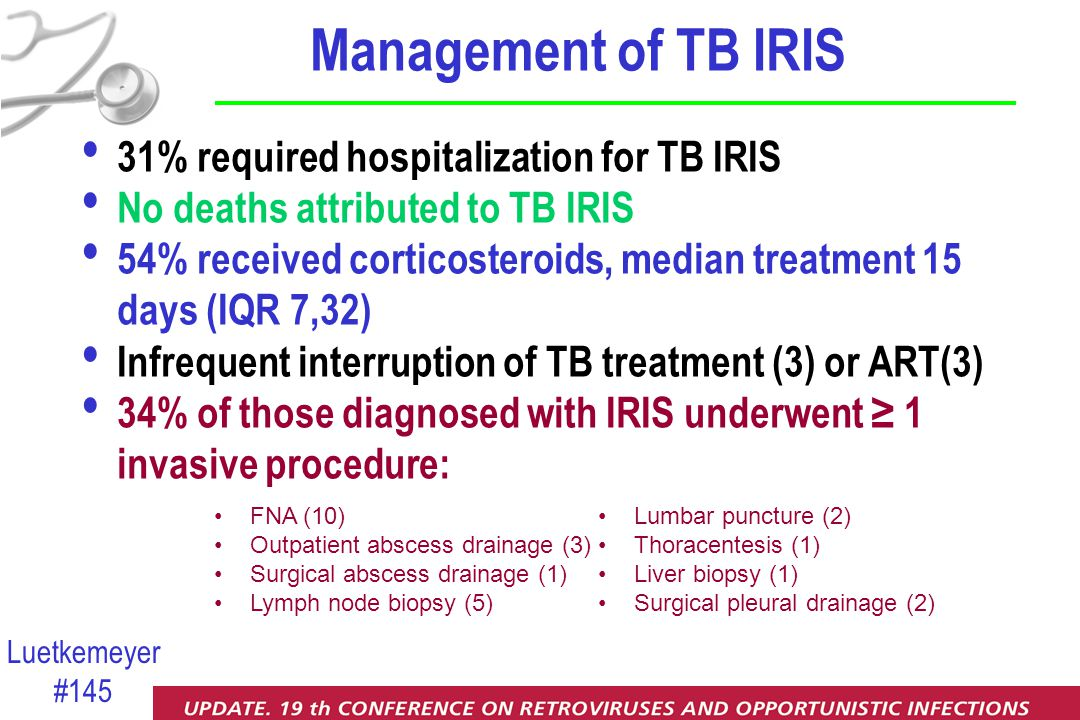 Luetkemeyer #145 Management of TB IRIS 31% required hospitalization for TB IRIS No deaths attributed to TB IRIS 54% received corticosteroids, median treatment 15 days (IQR 7,32) Infrequent interruption of TB treatment (3) or ART(3) 34% of those diagnosed with IRIS underwent ≥ 1 invasive procedure: Lumbar puncture (2) Thoracentesis (1) Liver biopsy (1) Surgical pleural drainage (2) FNA (10) Outpatient abscess drainage (3) Surgical abscess drainage (1) Lymph node biopsy (5)