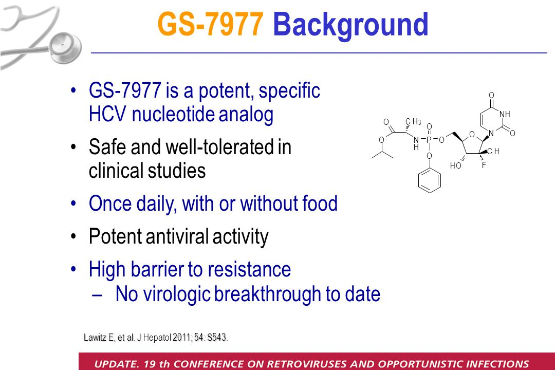 GS-7977 is a potent, specific HCV nucleotide analog Safe and well-tolerated in clinical studies Once daily, with or without food Potent antiviral activity High barrier to resistance – No virologic breakthrough to date O CH F HO O N NH O O P O O N H O O CH 3 GS-7977 Background Lawitz E, et al.