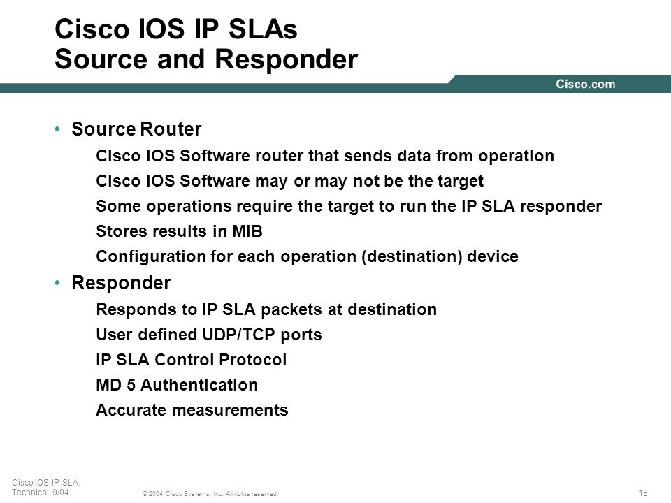 15 © 2004 Cisco Systems, Inc. All rights reserved. Cisco IOS IP SLA, Technical, 9/04 Cisco IOS IP SLAs Source and Responder Source Router Cisco IOS So