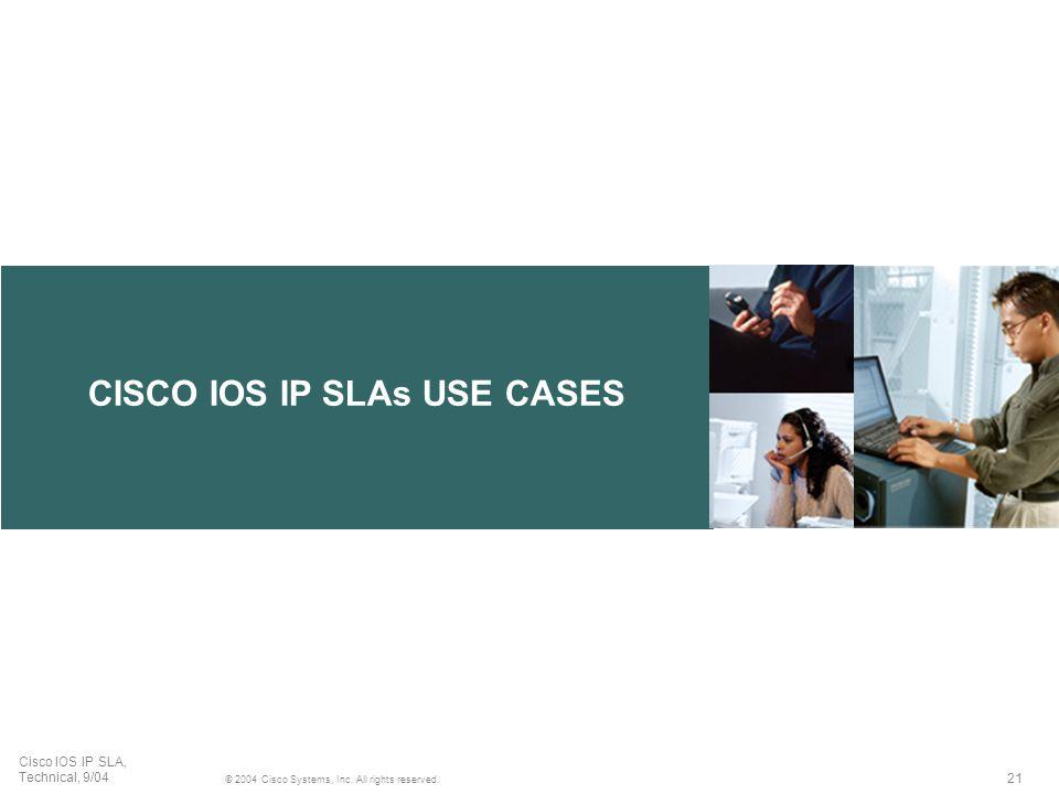 21 © 2004 Cisco Systems, Inc. All rights reserved. Cisco IOS IP SLA, Technical, 9/04 CISCO IOS IP SLAs USE CASES