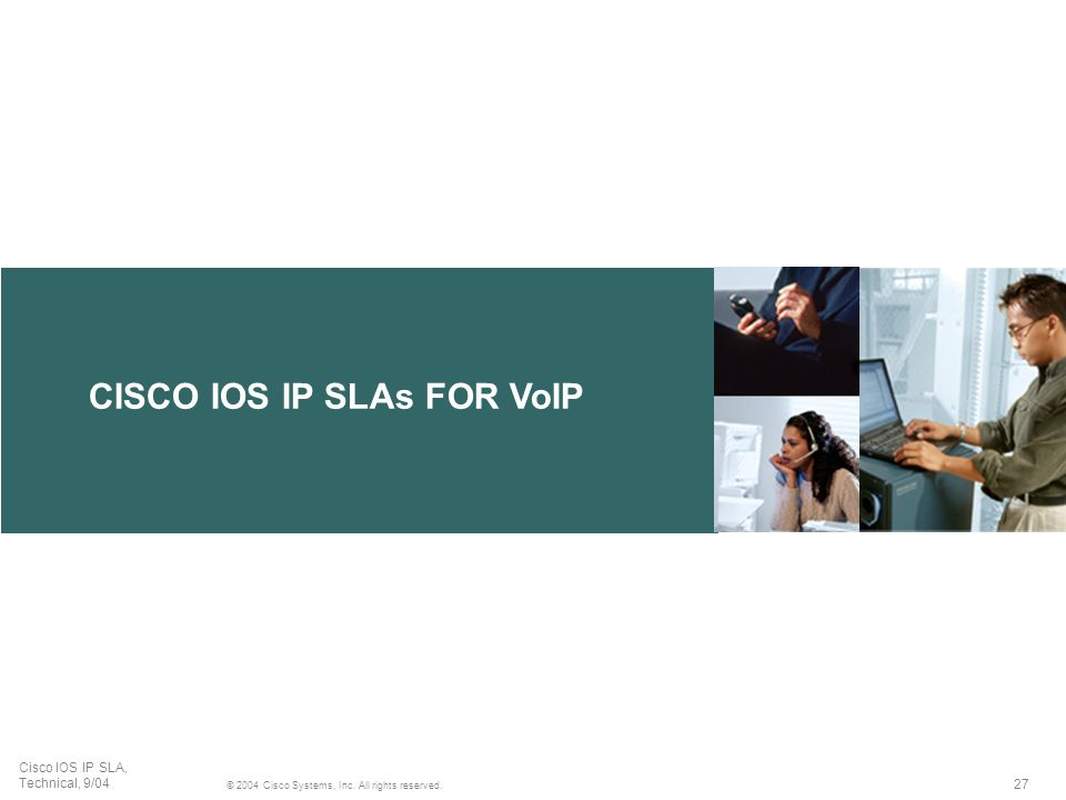 27 © 2004 Cisco Systems, Inc. All rights reserved. Cisco IOS IP SLA, Technical, 9/04 CISCO IOS IP SLAs FOR VoIP