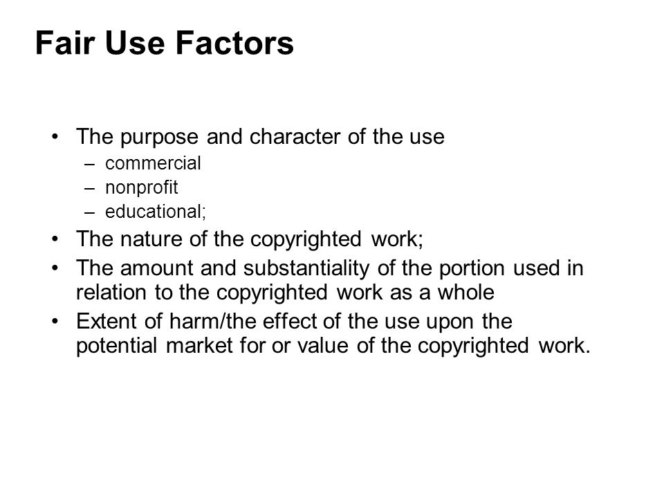 Fair Use Factors The purpose and character of the use –commercial –nonprofit –educational; The nature of the copyrighted work; The amount and substantiality of the portion used in relation to the copyrighted work as a whole Extent of harm/the effect of the use upon the potential market for or value of the copyrighted work.