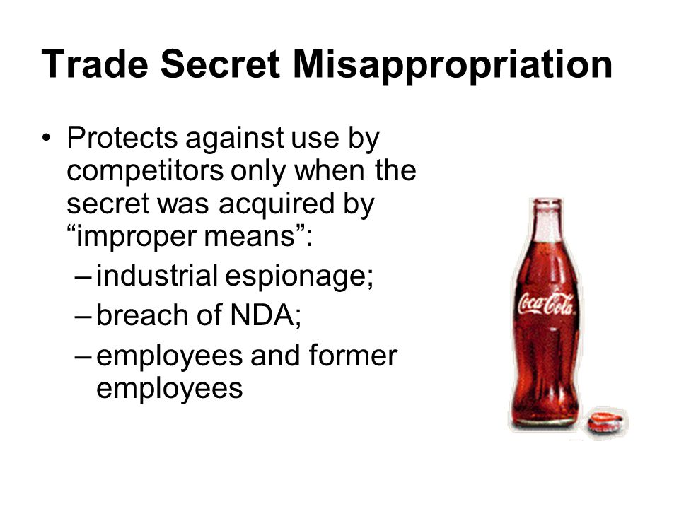 Trade Secret Misappropriation Protects against use by competitors only when the secret was acquired by improper means : –industrial espionage; –breach of NDA; –employees and former employees
