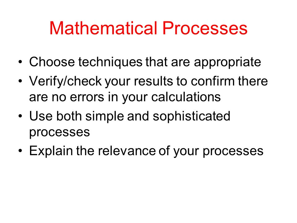 Mathematical Processes Choose techniques that are appropriate Verify/check your results to confirm there are no errors in your calculations Use both s