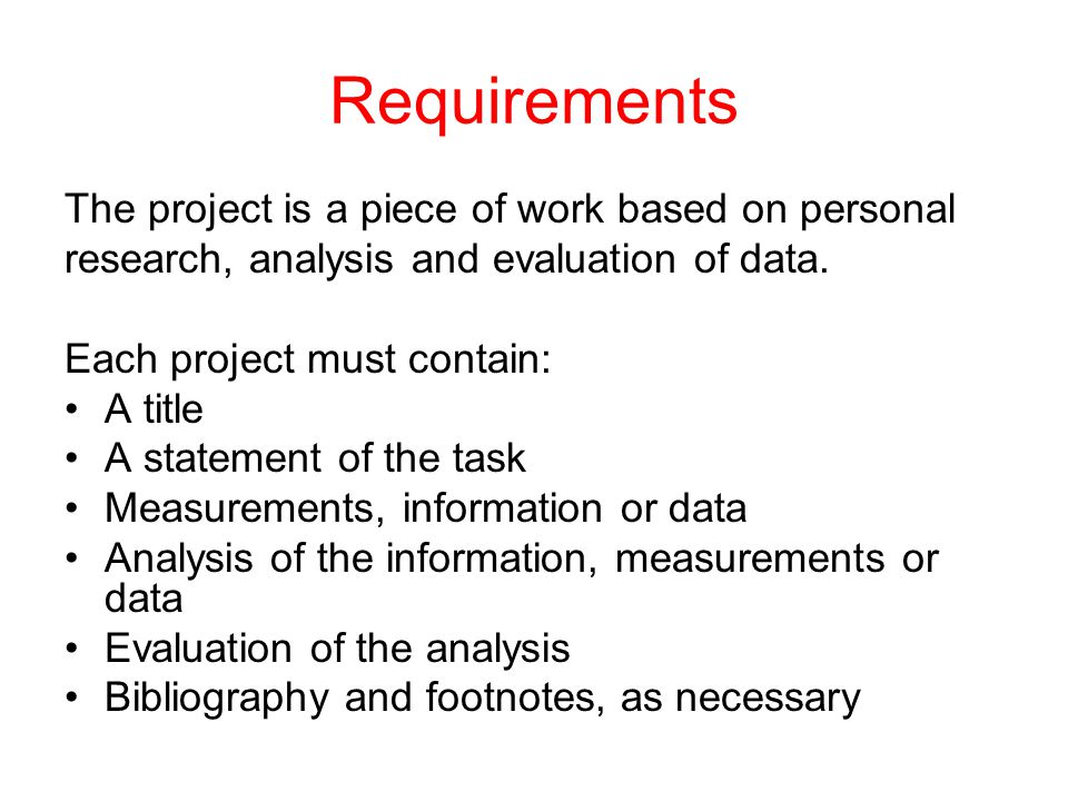 Requirements The project is a piece of work based on personal research, analysis and evaluation of data. Each project must contain: A title A statemen
