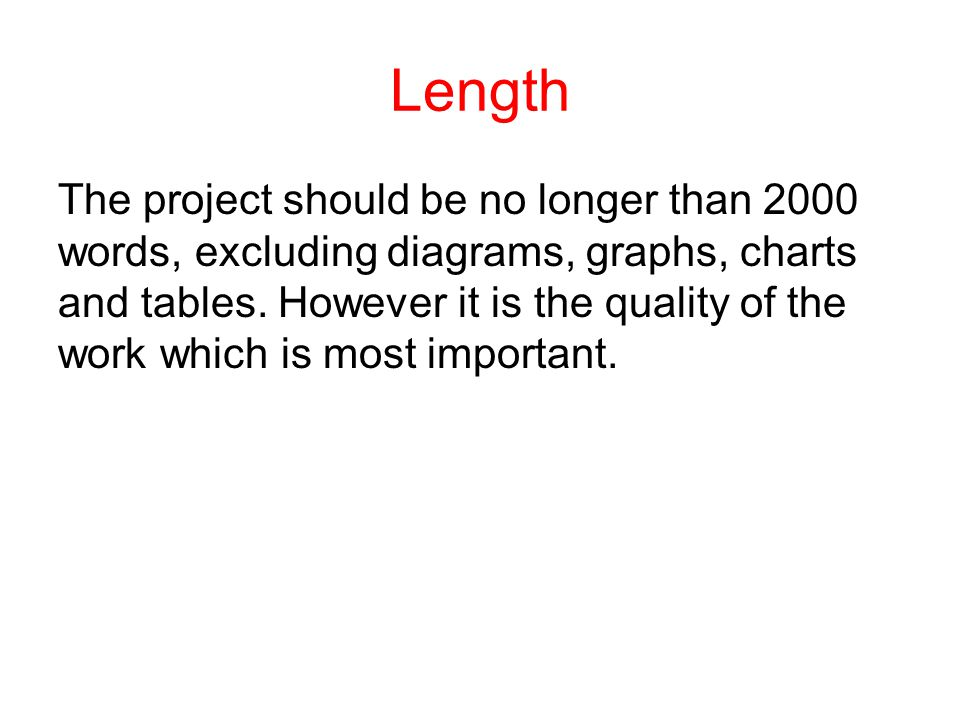 Length The project should be no longer than 2000 words, excluding diagrams, graphs, charts and tables. However it is the quality of the work which is