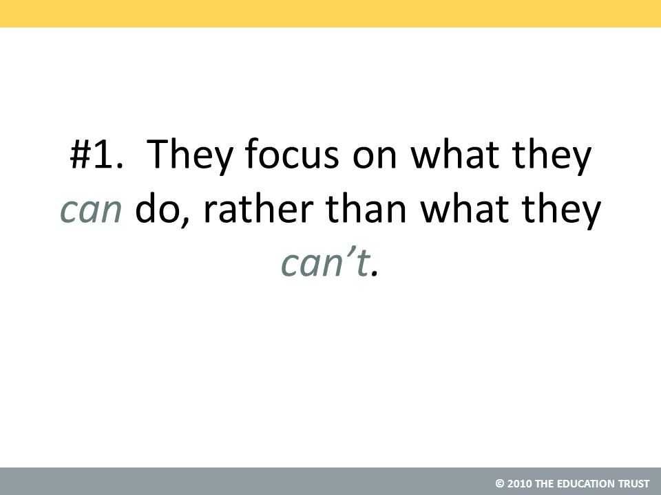 © 2010 THE EDUCATION TRUST #1. They focus on what they can do, rather than what they can't.