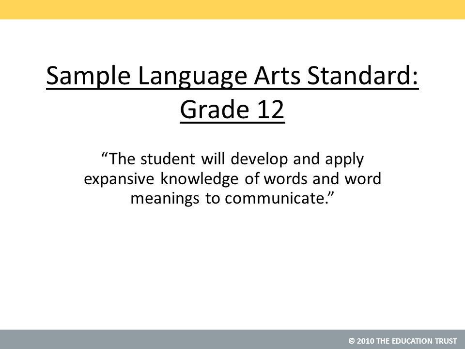 © 2010 THE EDUCATION TRUST Sample Language Arts Standard: Grade 12 The student will develop and apply expansive knowledge of words and word meanings to communicate.
