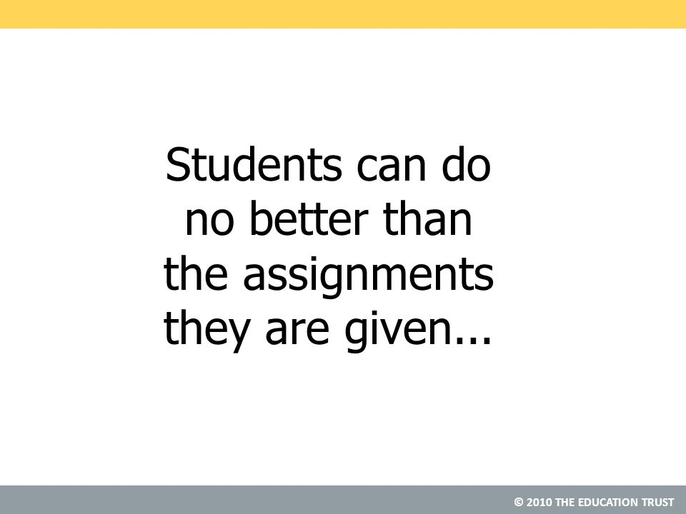 © 2010 THE EDUCATION TRUST Students can do no better than the assignments they are given...