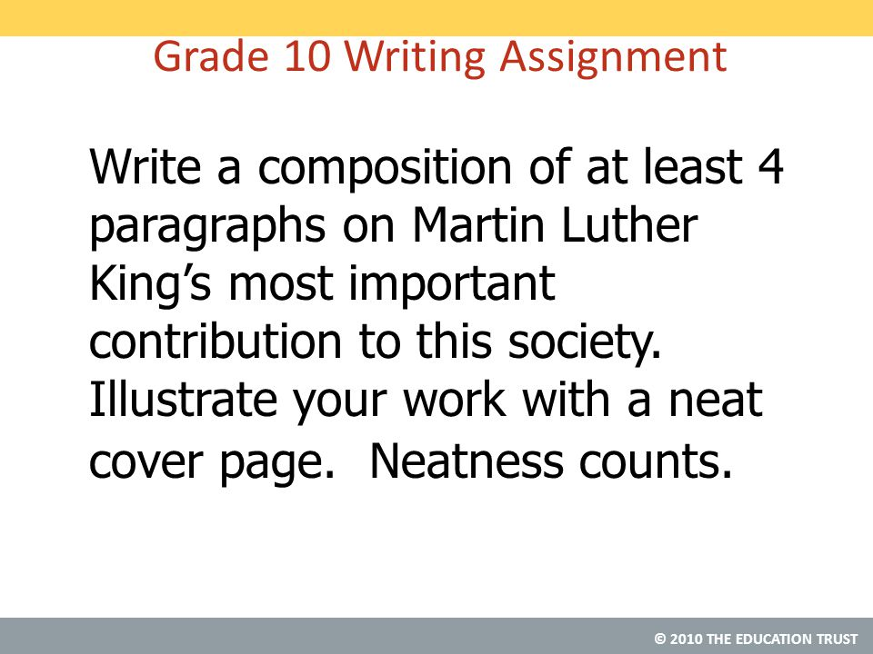 © 2010 THE EDUCATION TRUST Grade 10 Writing Assignment Write a composition of at least 4 paragraphs on Martin Luther King's most important contribution to this society.