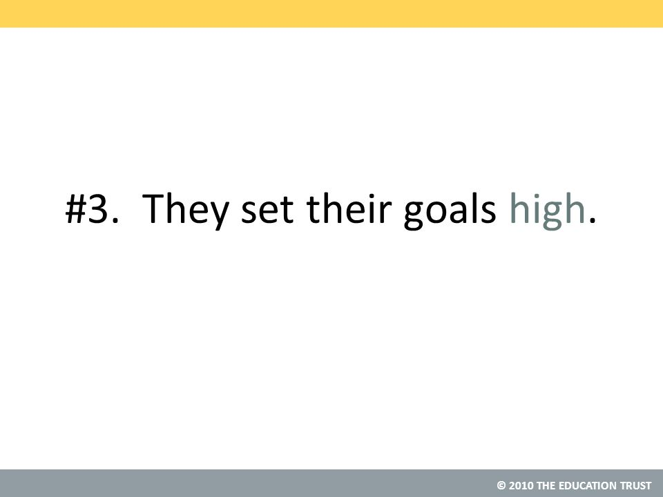 © 2010 THE EDUCATION TRUST #3. They set their goals high.