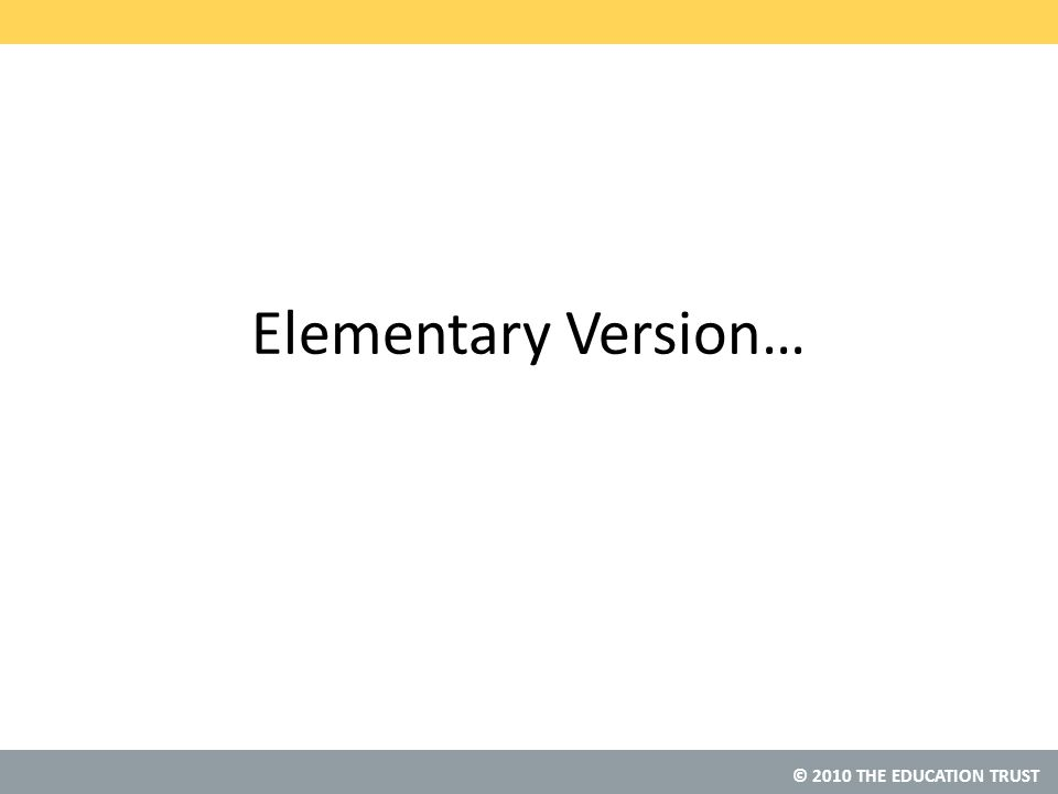© 2010 THE EDUCATION TRUST Elementary Version…