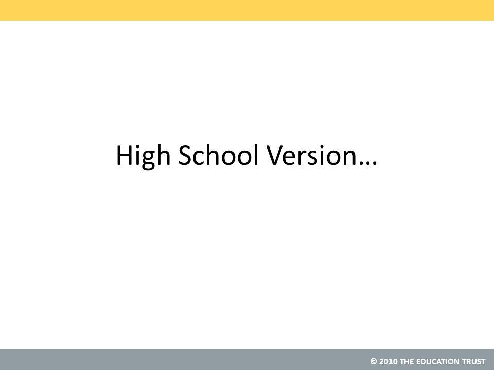 © 2010 THE EDUCATION TRUST High School Version…