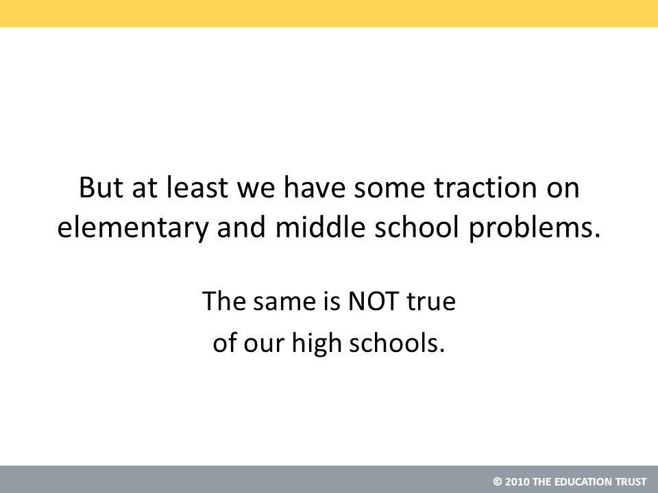© 2010 THE EDUCATION TRUST But at least we have some traction on elementary and middle school problems.