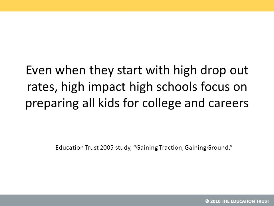 © 2010 THE EDUCATION TRUST Even when they start with high drop out rates, high impact high schools focus on preparing all kids for college and careers Education Trust 2005 study, Gaining Traction, Gaining Ground.