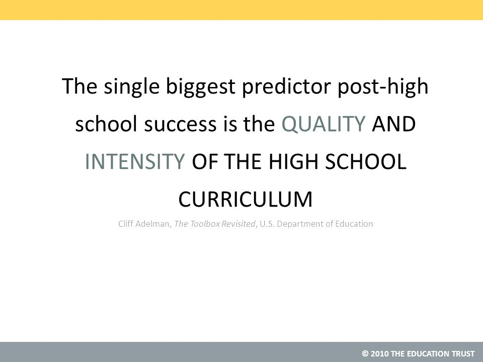 © 2010 THE EDUCATION TRUST The single biggest predictor post-high school success is the QUALITY AND INTENSITY OF THE HIGH SCHOOL CURRICULUM Cliff Adelman, The Toolbox Revisited, U.S.
