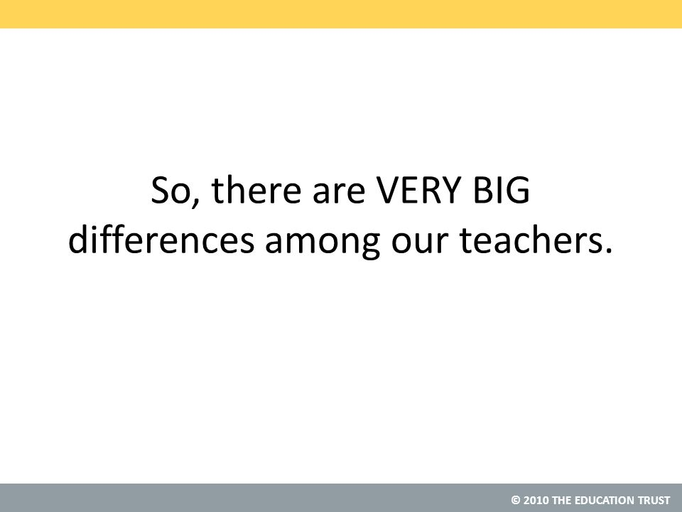 © 2010 THE EDUCATION TRUST So, there are VERY BIG differences among our teachers.