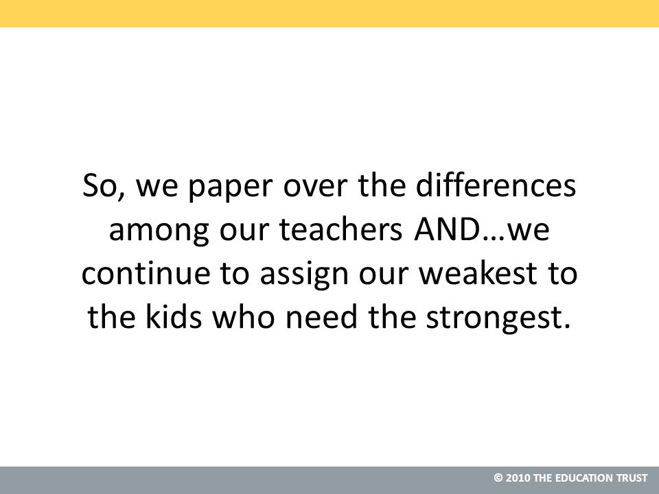 © 2010 THE EDUCATION TRUST So, we paper over the differences among our teachers AND…we continue to assign our weakest to the kids who need the strongest.