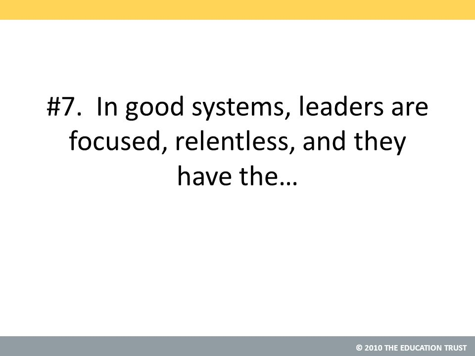 © 2010 THE EDUCATION TRUST #7. In good systems, leaders are focused, relentless, and they have the…