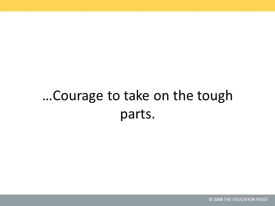 © 2010 THE EDUCATION TRUST © 2008 THE EDUCATION TRUST …Courage to take on the tough parts.